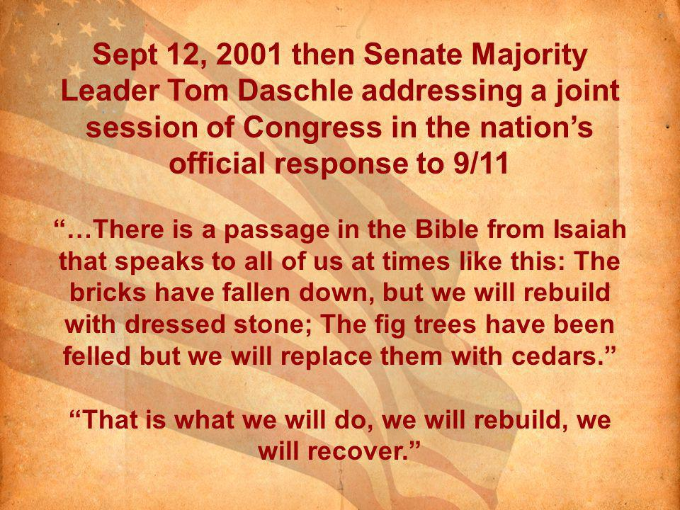 Sept 12, 2001 then Senate Majority Leader Tom Daschle addressing a joint session of Congress in the nations official response to 9/11 …There is a passage in the Bible from Isaiah that speaks to all of us at times like this: The bricks have fallen down, but we will rebuild with dressed stone; The fig trees have been felled but we will replace them with cedars.