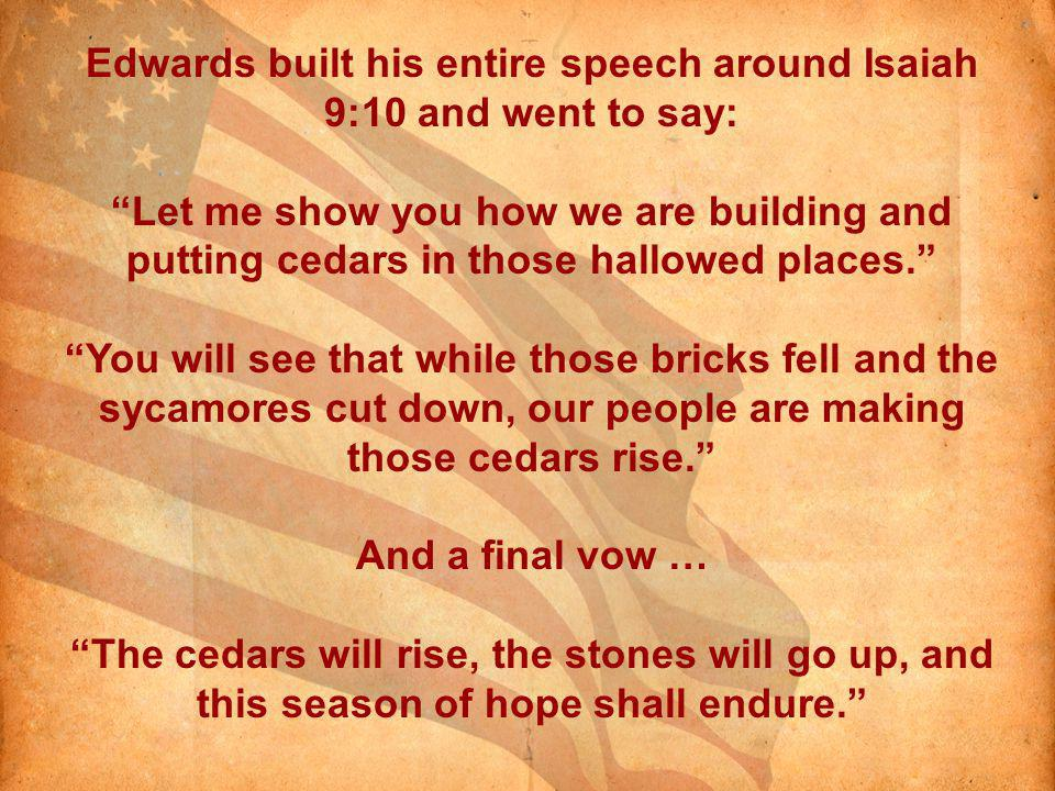 Edwards built his entire speech around Isaiah 9:10 and went to say: Let me show you how we are building and putting cedars in those hallowed places.