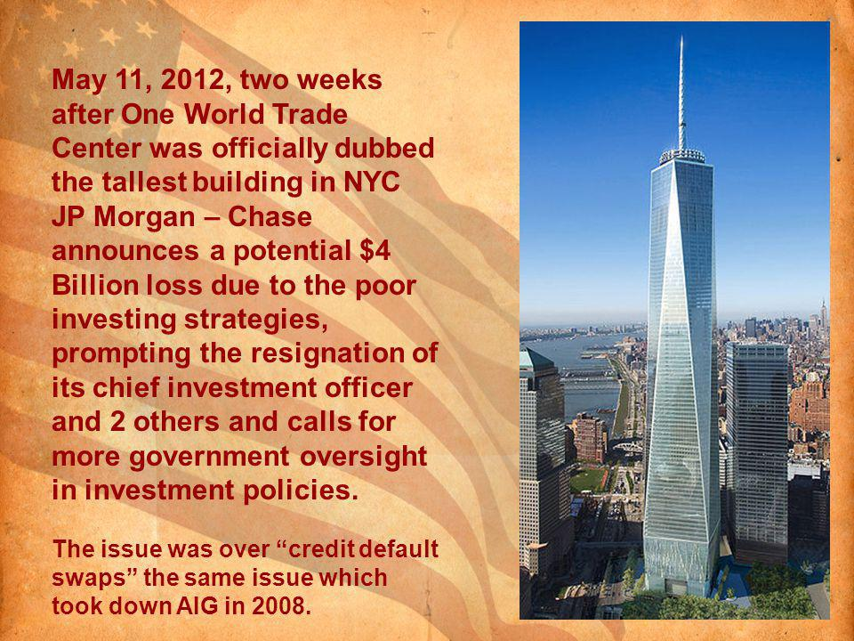 May 11, 2012, two weeks after One World Trade Center was officially dubbed the tallest building in NYC JP Morgan – Chase announces a potential $4 Billion loss due to the poor investing strategies, prompting the resignation of its chief investment officer and 2 others and calls for more government oversight in investment policies.