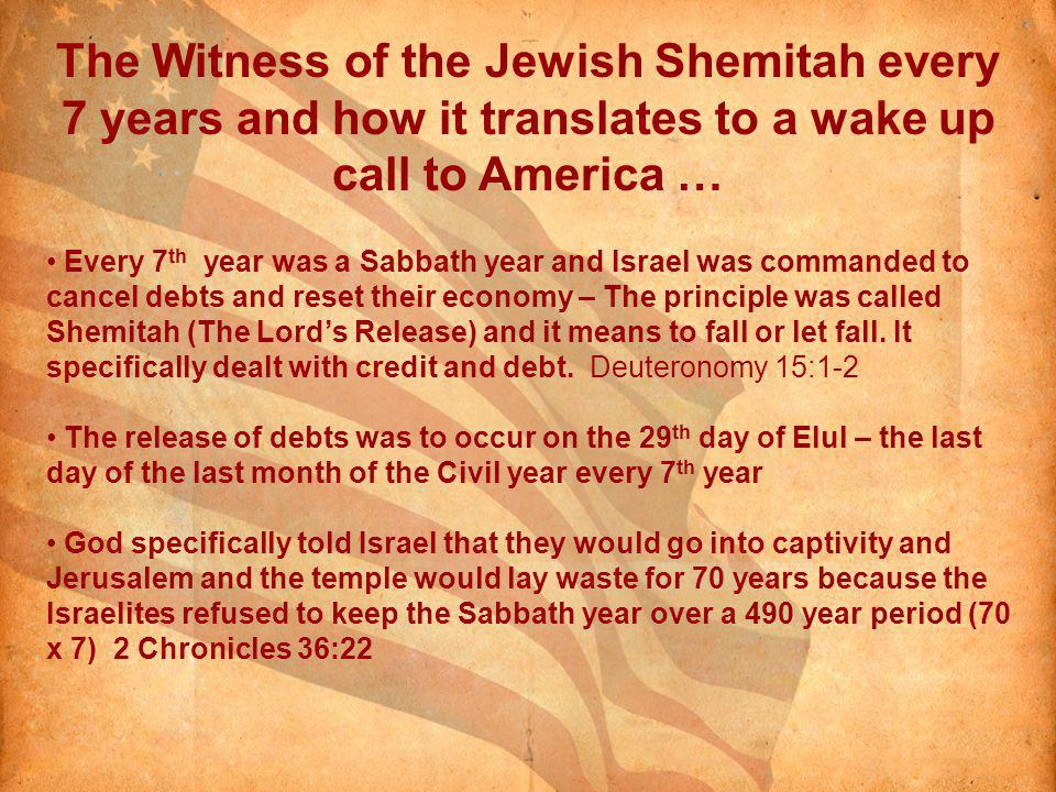The Witness of the Jewish Shemitah every 7 years and how it translates to a wake up call to America … Every 7 th year was a Sabbath year and Israel was commanded to cancel debts and reset their economy – The principle was called Shemitah (The Lords Release) and it means to fall or let fall.