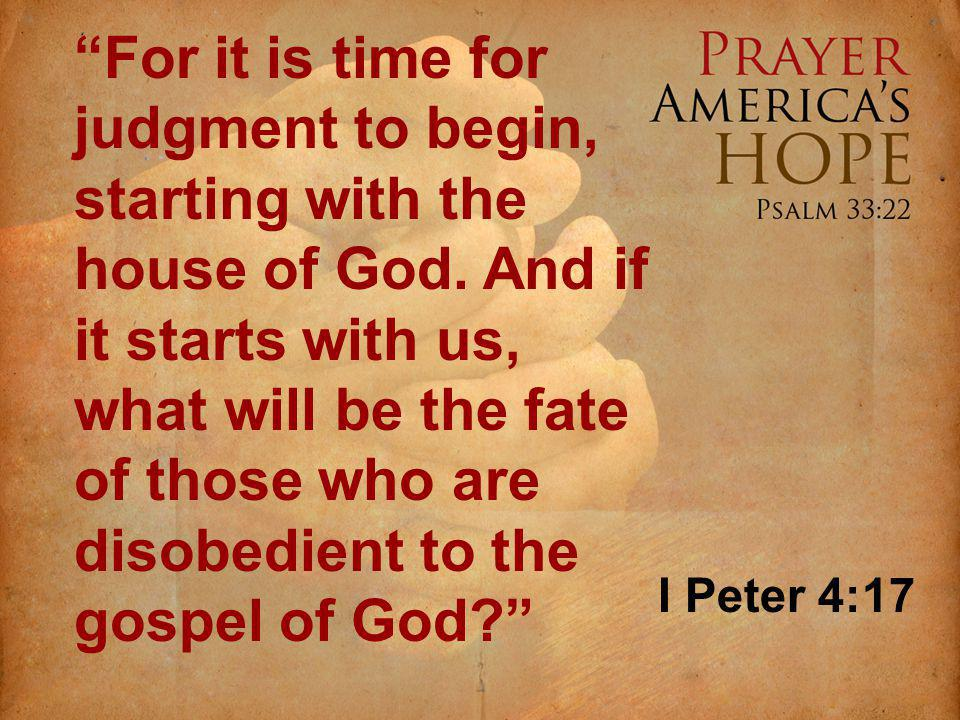 For it is time for judgment to begin, starting with the house of God.