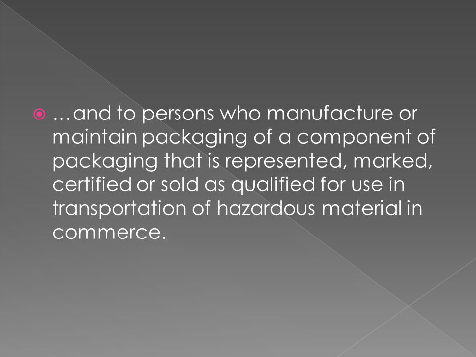 …and to persons who manufacture or maintain packaging of a component of packaging that is represented, marked, certified or sold as qualified for use in transportation of hazardous material in commerce.