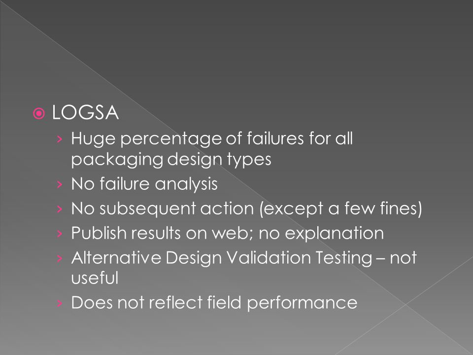 LOGSA Huge percentage of failures for all packaging design types No failure analysis No subsequent action (except a few fines) Publish results on web; no explanation Alternative Design Validation Testing – not useful Does not reflect field performance