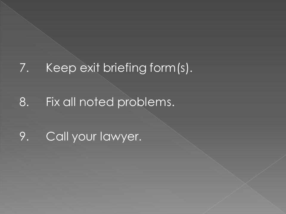 7.Keep exit briefing form(s). 8.Fix all noted problems. 9.Call your lawyer.