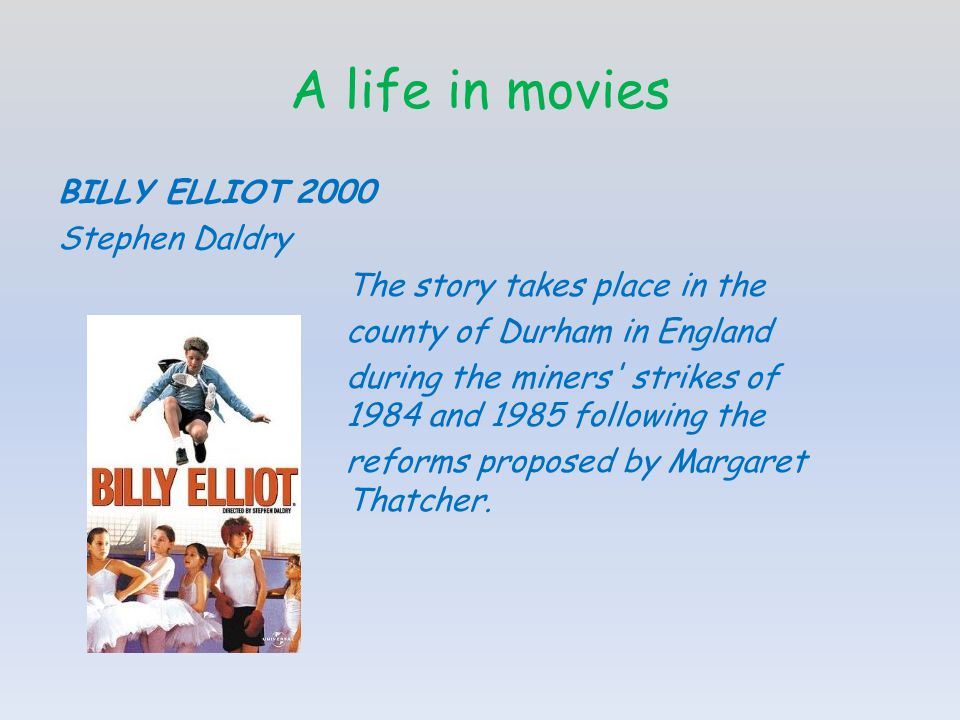 A life in movies BILLY ELLIOT 2000 Stephen Daldry The story takes place in the county of Durham in England during the miners strikes of 1984 and 1985 following the reforms proposed by Margaret Thatcher.