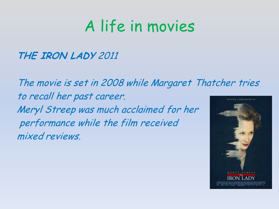 A life in movies THE IRON LADY 2011 The movie is set in 2008 while Margaret Thatcher tries to recall her past career.