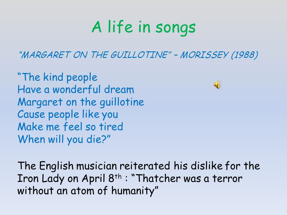 A life in songs MARGARET ON THE GUILLOTINE – MORISSEY (1988) The kind people Have a wonderful dream Margaret on the guillotine Cause people like you Make me feel so tired When will you die.