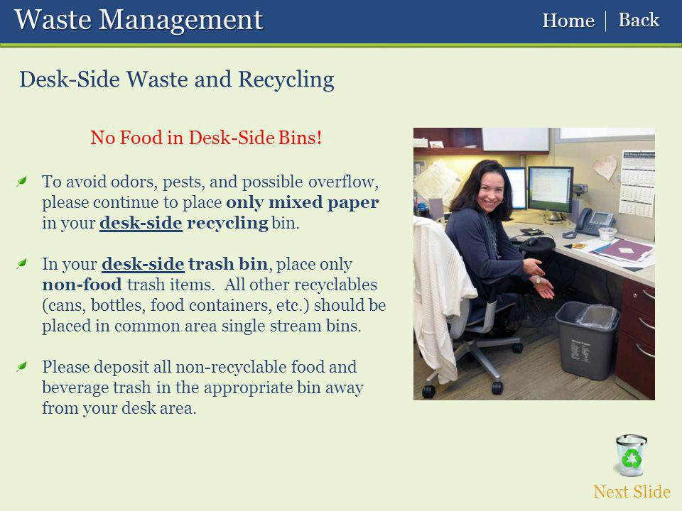 Waste Management Waste Management Desk-Side Waste and Recycling To avoid odors, pests, and possible overflow, please continue to place only mixed paper in your desk-side recycling bin.