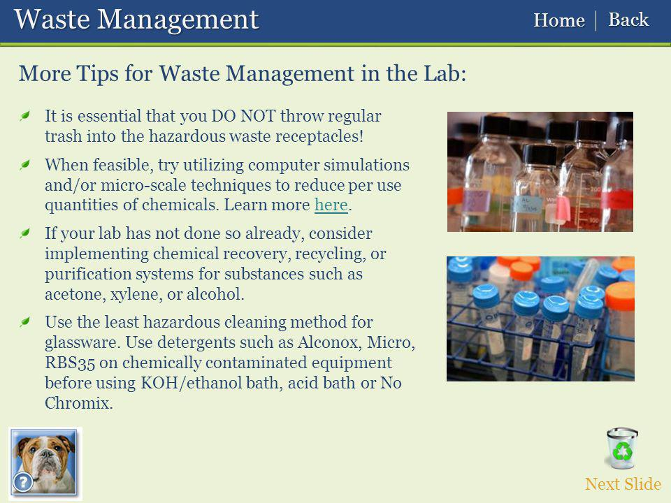 Waste Management Waste Management More Tips for Waste Management in the Lab: Next Slide It is essential that you DO NOT throw regular trash into the hazardous waste receptacles.