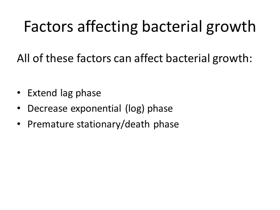 Factors affecting bacterial growth All of these factors can affect bacterial growth: Extend lag phase Decrease exponential (log) phase Premature stationary/death phase