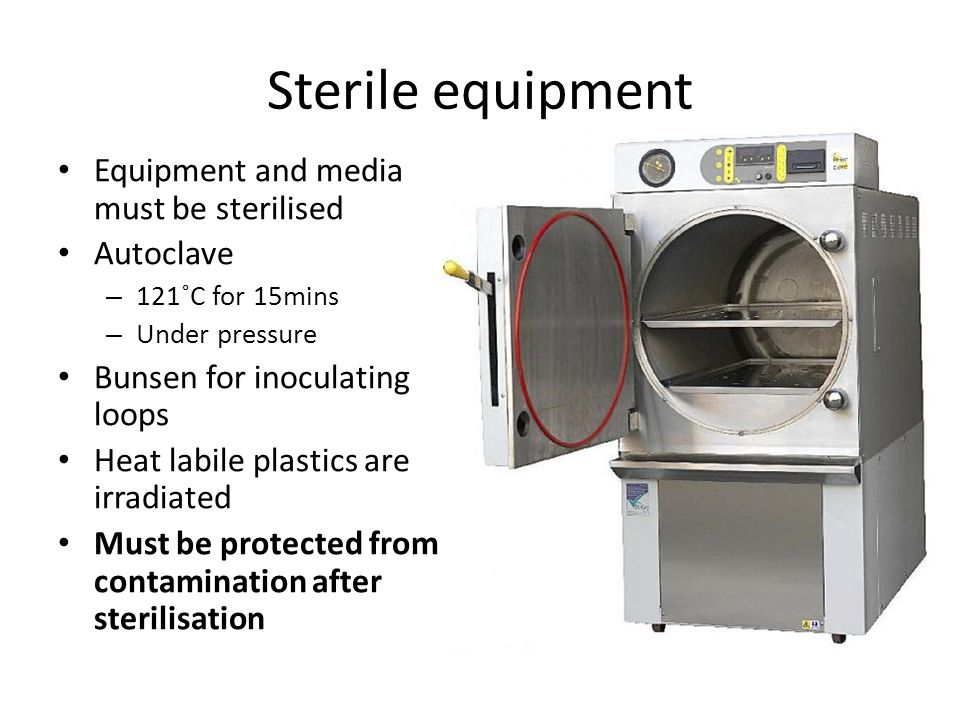 Sterile equipment Equipment and media must be sterilised Autoclave – 121˚C for 15mins – Under pressure Bunsen for inoculating loops Heat labile plastics are irradiated Must be protected from contamination after sterilisation