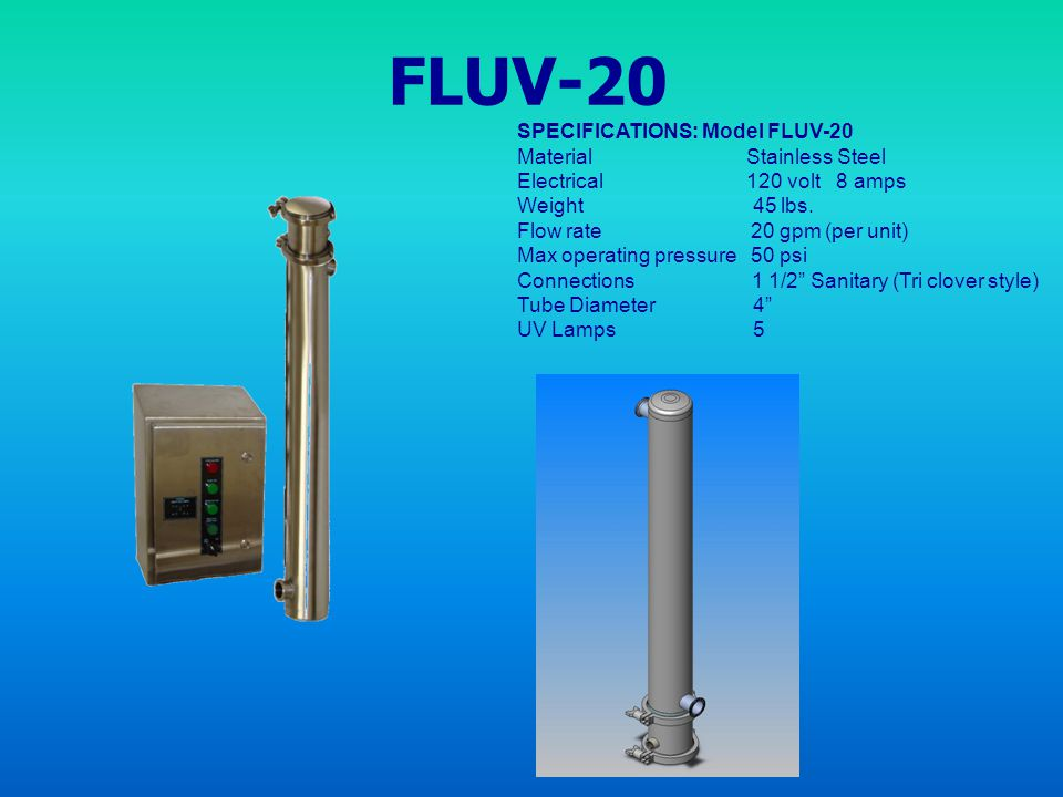 FLUV-20 SPECIFICATIONS: Model FLUV-20 Material Stainless Steel Electrical 120 volt 8 amps Weight 45 lbs. Flow rate 20 gpm (per unit) Max operating pre