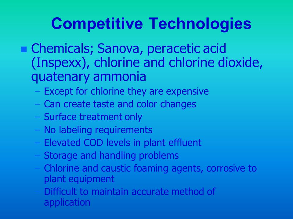 Competitive Technologies n Chemicals; Sanova, peracetic acid (Inspexx), chlorine and chlorine dioxide, quatenary ammonia –Except for chlorine they are