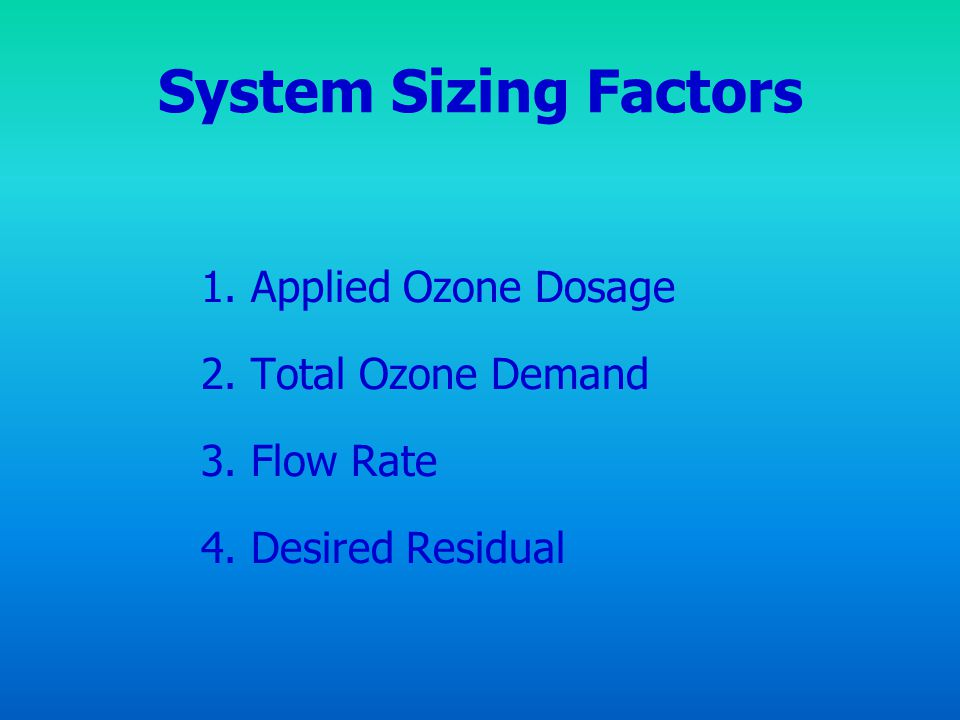 System Sizing Factors 1. Applied Ozone Dosage 2. Total Ozone Demand 3. Flow Rate 4. Desired Residual