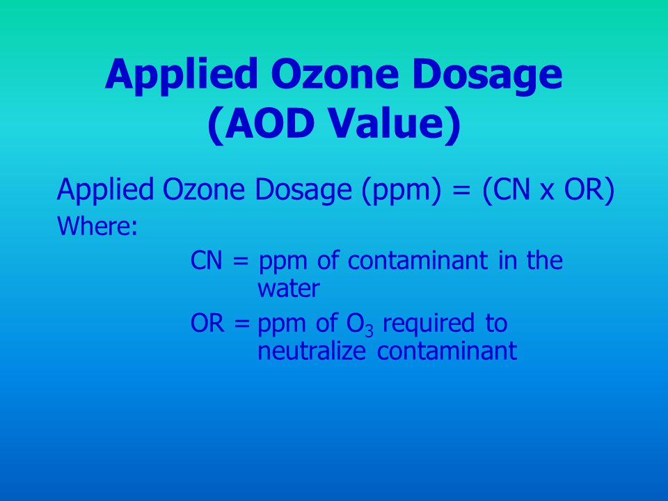 Applied Ozone Dosage (AOD Value) Applied Ozone Dosage (ppm) = (CN x OR) Where: CN = ppm of contaminant in the water OR =ppm of O 3 required to neutral