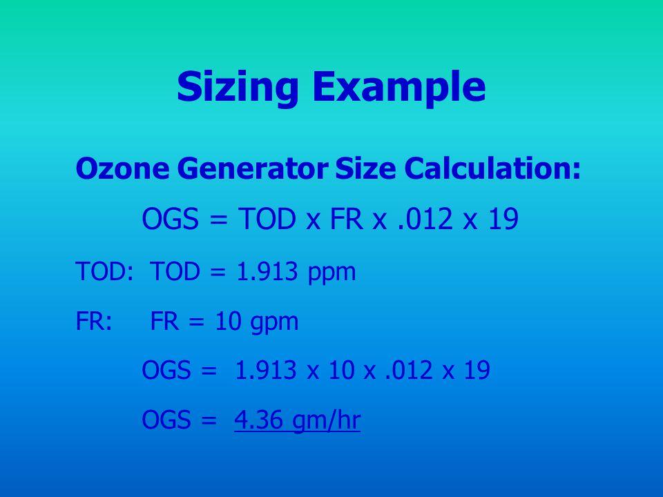 Sizing Example Ozone Generator Size Calculation: OGS = TOD x FR x.012 x 19 TOD: TOD = 1.913 ppm FR: FR = 10 gpm OGS = 1.913 x 10 x.012 x 19 OGS = 4.36