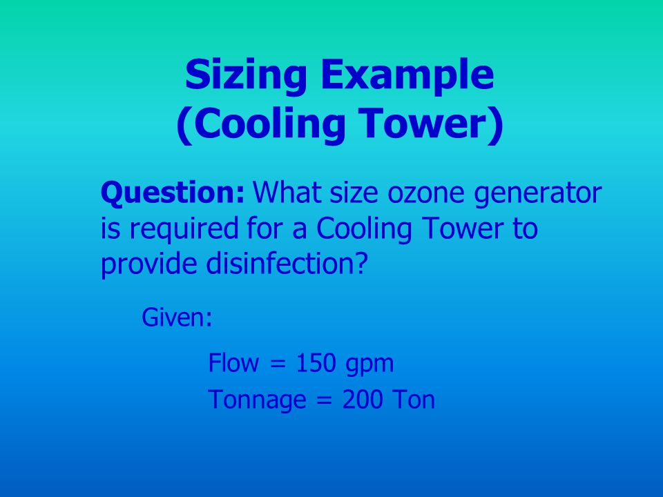 Sizing Example (Cooling Tower) Question: What size ozone generator is required for a Cooling Tower to provide disinfection? Given: Flow = 150 gpm Tonn
