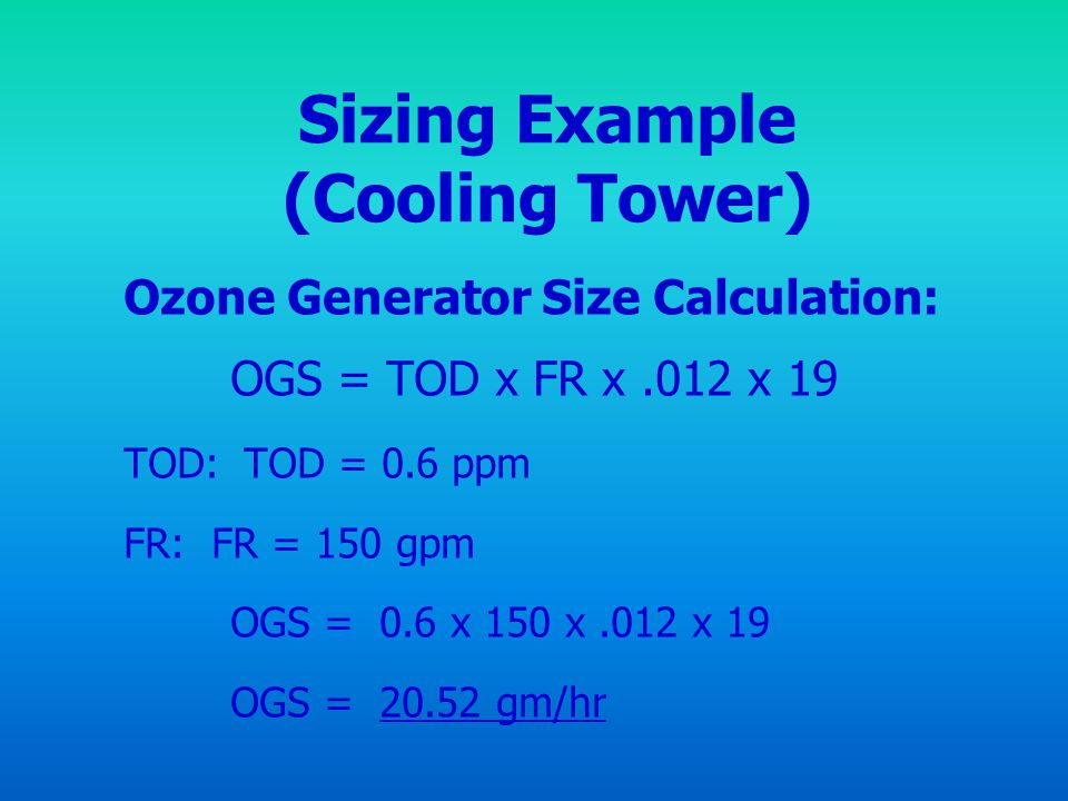 Sizing Example (Cooling Tower) Ozone Generator Size Calculation: OGS = TOD x FR x.012 x 19 TOD: TOD = 0.6 ppm FR: FR = 150 gpm OGS = 0.6 x 150 x.012 x