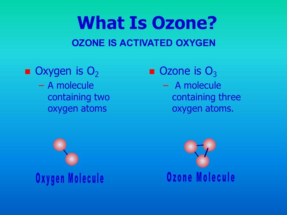 What Is Ozone? n n Oxygen is O 2 – –A molecule containing two oxygen atoms n Ozone is O 3 – A molecule containing three oxygen atoms. OZONE IS ACTIVAT