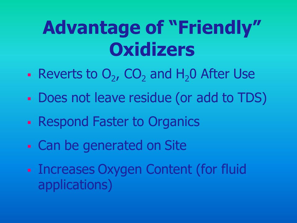 Advantage of Friendly Oxidizers Reverts to O 2, CO 2 and H 2 0 After Use Does not leave residue (or add to TDS) Respond Faster to Organics Can be gene