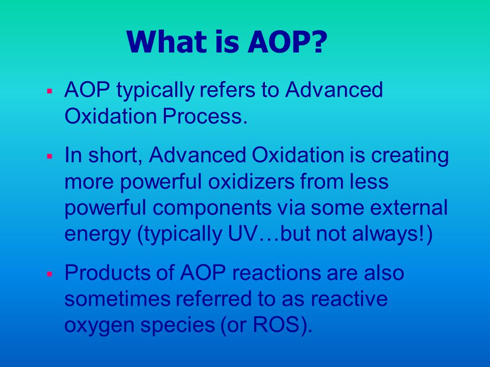 What is AOP? AOP typically refers to Advanced Oxidation Process. In short, Advanced Oxidation is creating more powerful oxidizers from less powerful c