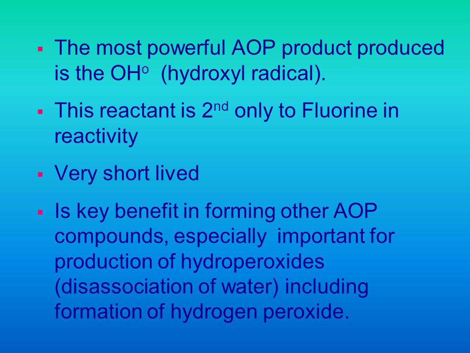 The most powerful AOP product produced is the OH o (hydroxyl radical). This reactant is 2 nd only to Fluorine in reactivity Very short lived Is key be
