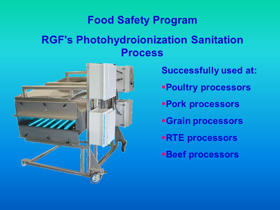 Food Safety Program RGF's Photohydroionization Sanitation Process Successfully used at: Poultry processors Pork processors Grain processors RTE proces