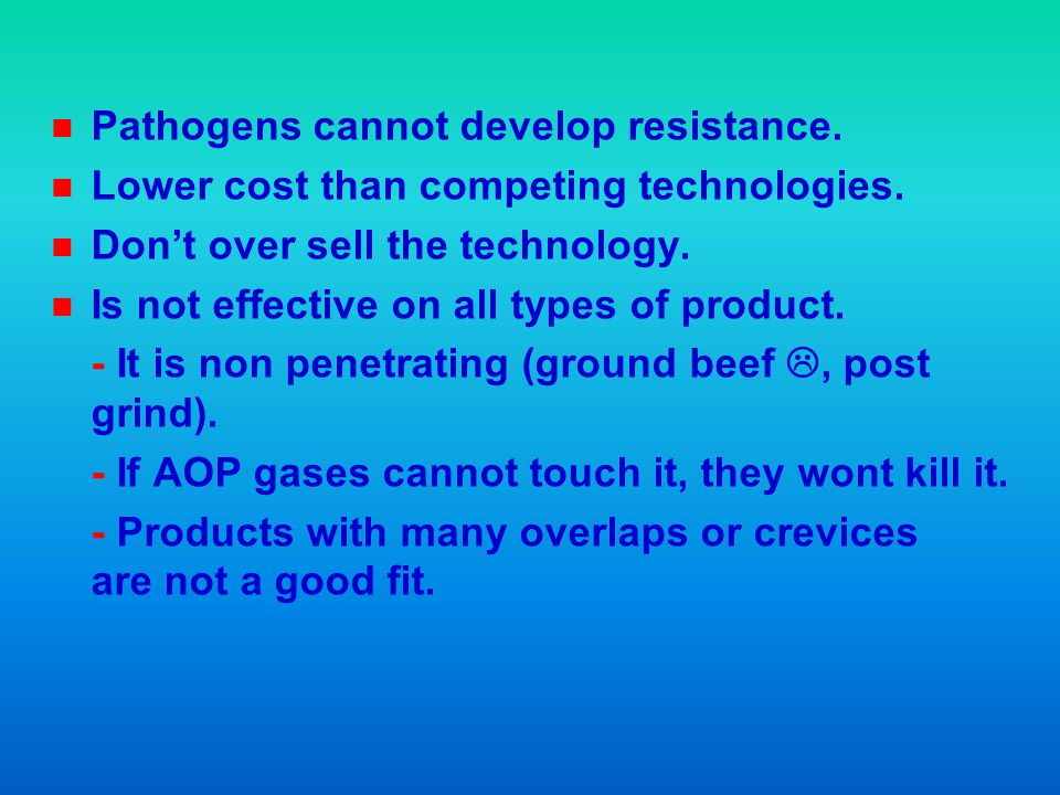 n n Pathogens cannot develop resistance. n n Lower cost than competing technologies. n n Dont over sell the technology. n n Is not effective on all ty