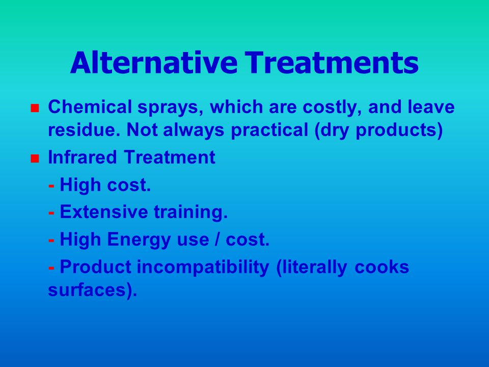 Alternative Treatments n n Chemical sprays, which are costly, and leave residue. Not always practical (dry products) n n Infrared Treatment - High cos