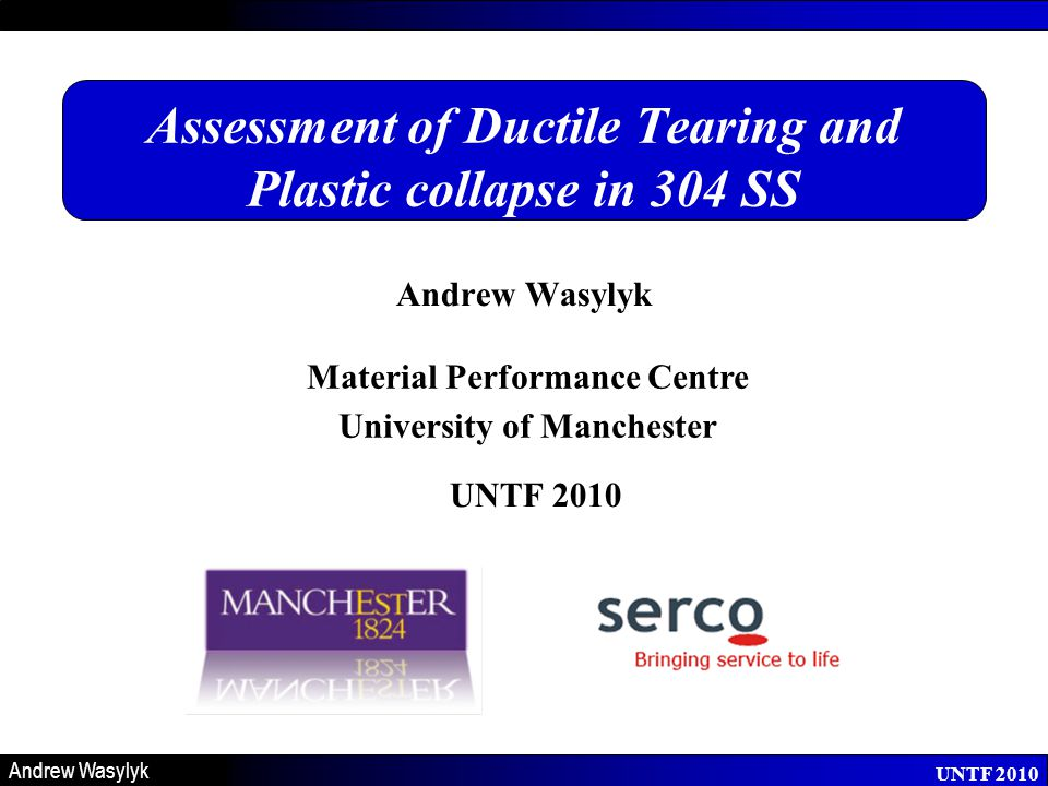 Material Performance Centre University of Manchester UNTF 2010 Andrew Wasylyk UNTF 2010 Assessment of Ductile Tearing and Plastic collapse in 304 SS Andrew Wasylyk