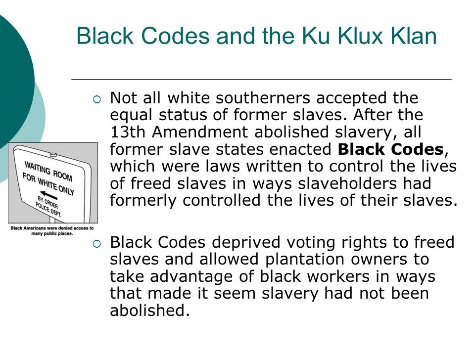 Black Codes and the Ku Klux Klan Not all white southerners accepted the equal status of former slaves. After the 13th Amendment abolished slavery, all