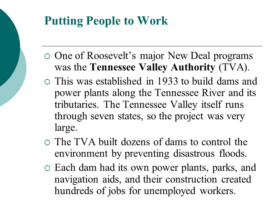 Putting People to Work One of Roosevelts major New Deal programs was the Tennessee Valley Authority (TVA). This was established in 1933 to build dams