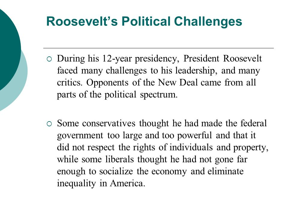 Roosevelts Political Challenges During his 12-year presidency, President Roosevelt faced many challenges to his leadership, and many critics. Opponent