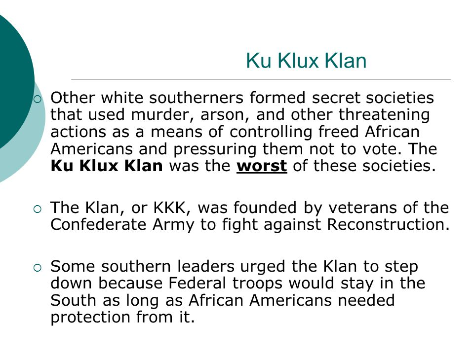 Ku Klux Klan Other white southerners formed secret societies that used murder, arson, and other threatening actions as a means of controlling freed Af