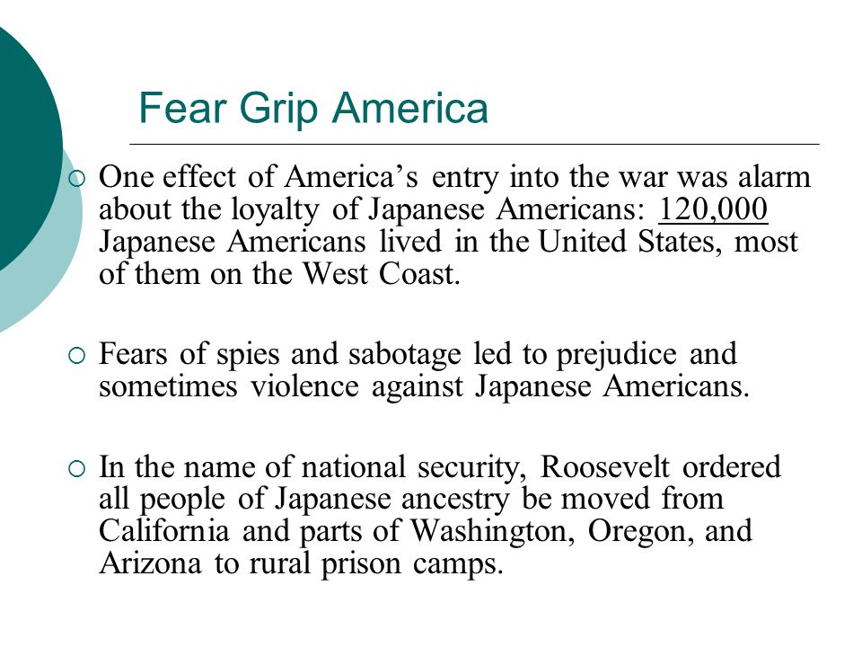 Fear Grip America One effect of Americas entry into the war was alarm about the loyalty of Japanese Americans: 120,000 Japanese Americans lived in the
