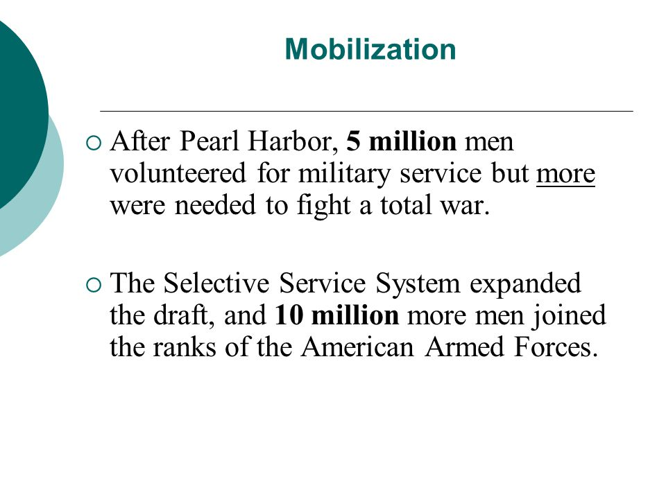 Mobilization After Pearl Harbor, 5 million men volunteered for military service but more were needed to fight a total war. The Selective Service Syste