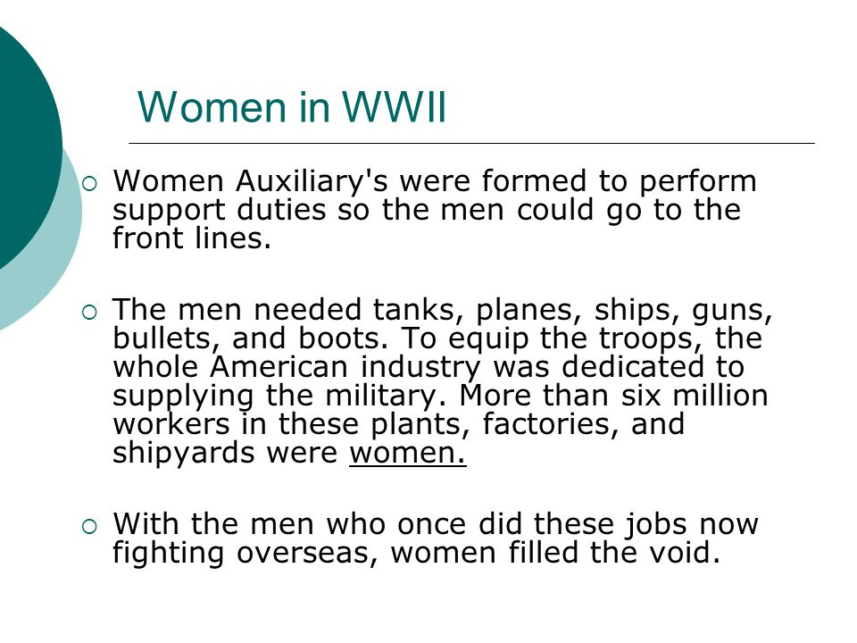 Women in WWII Women Auxiliary's were formed to perform support duties so the men could go to the front lines. The men needed tanks, planes, ships, gun