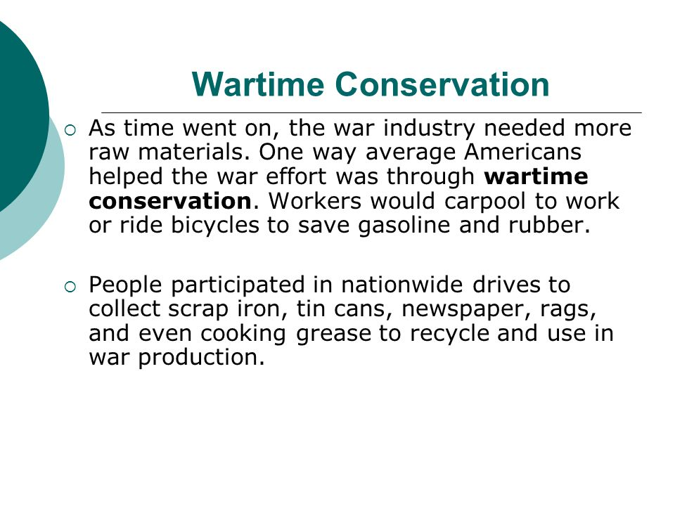 Wartime Conservation As time went on, the war industry needed more raw materials. One way average Americans helped the war effort was through wartime
