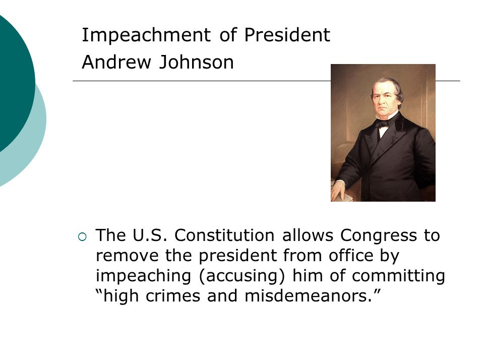 Impeachment of President Andrew Johnson The U.S. Constitution allows Congress to remove the president from office by impeaching (accusing) him of comm