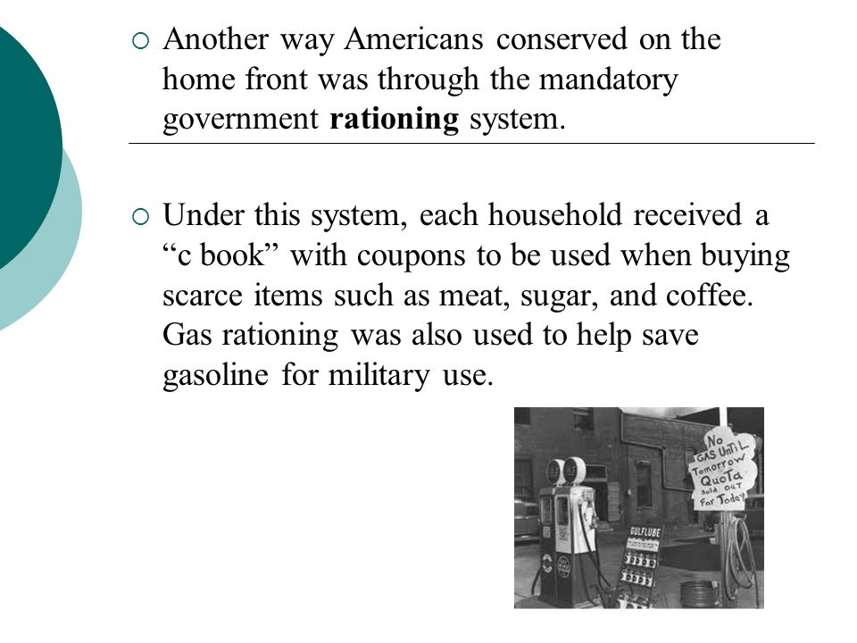 Another way Americans conserved on the home front was through the mandatory government rationing system. Under this system, each household received a
