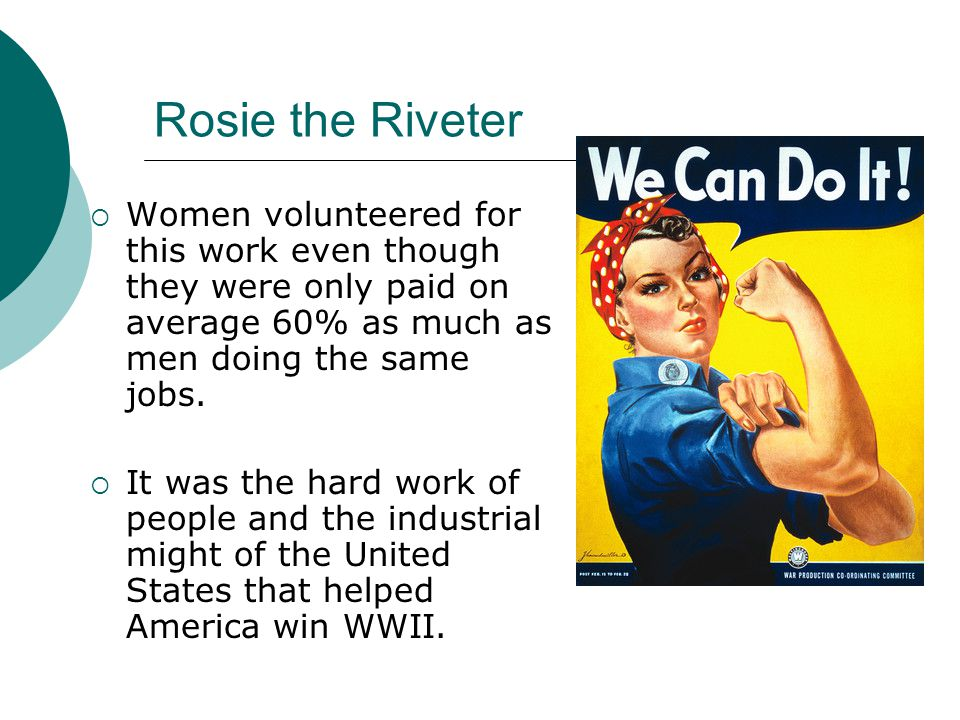 Rosie the Riveter Women volunteered for this work even though they were only paid on average 60% as much as men doing the same jobs. It was the hard w