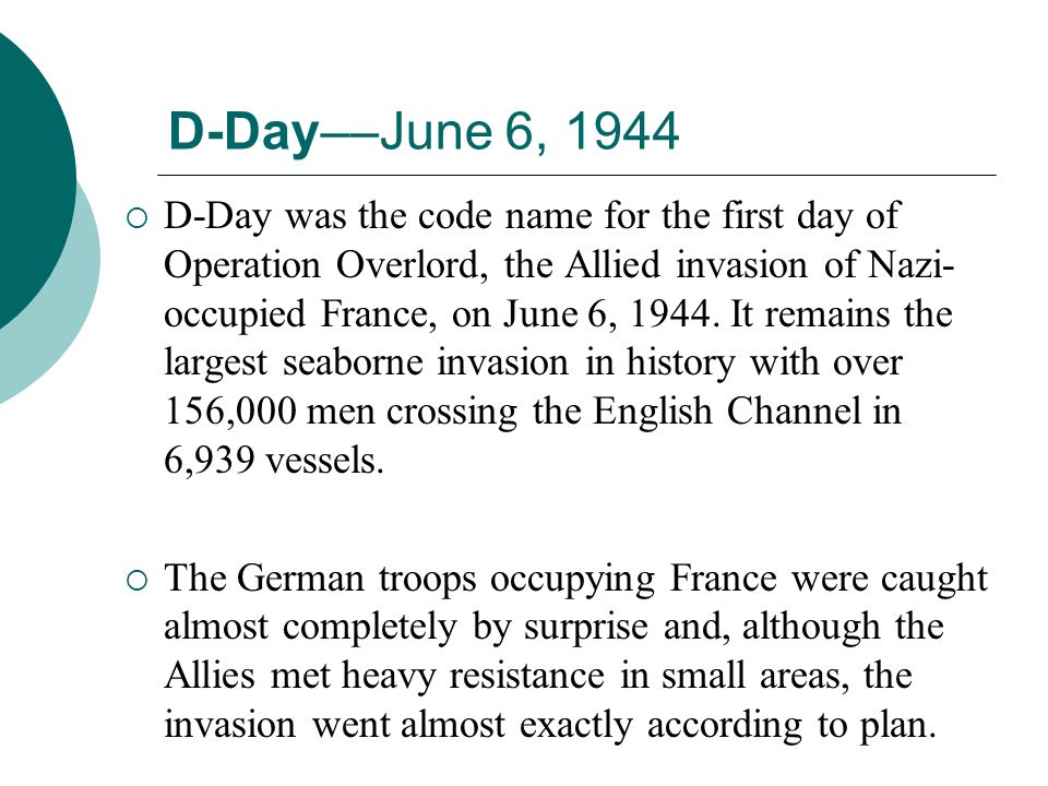 D-Day––June 6, 1944 D-Day was the code name for the first day of Operation Overlord, the Allied invasion of Nazi- occupied France, on June 6, 1944. It
