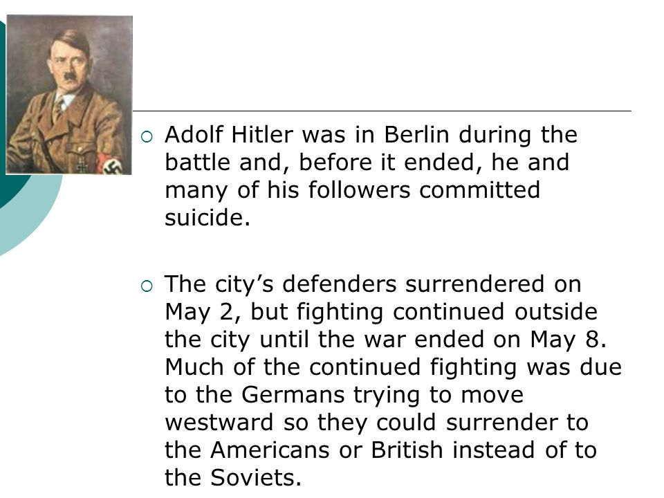 Adolf Hitler was in Berlin during the battle and, before it ended, he and many of his followers committed suicide. The citys defenders surrendered on