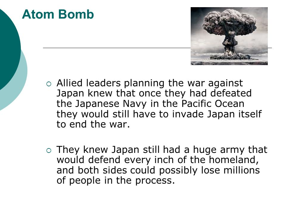 Atom Bomb Allied leaders planning the war against Japan knew that once they had defeated the Japanese Navy in the Pacific Ocean they would still have