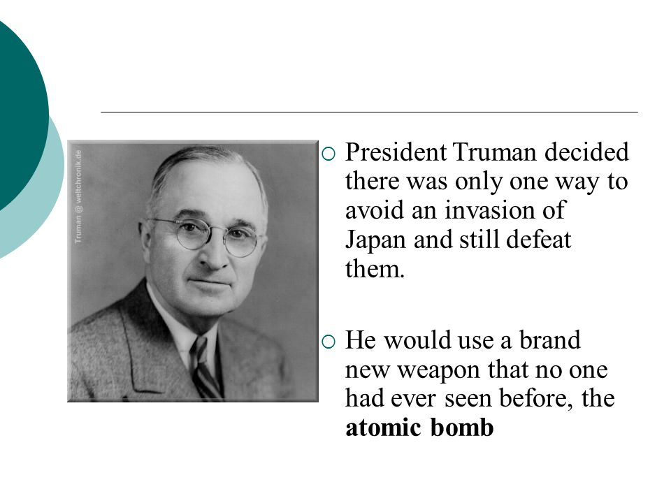 President Truman decided there was only one way to avoid an invasion of Japan and still defeat them. He would use a brand new weapon that no one had e