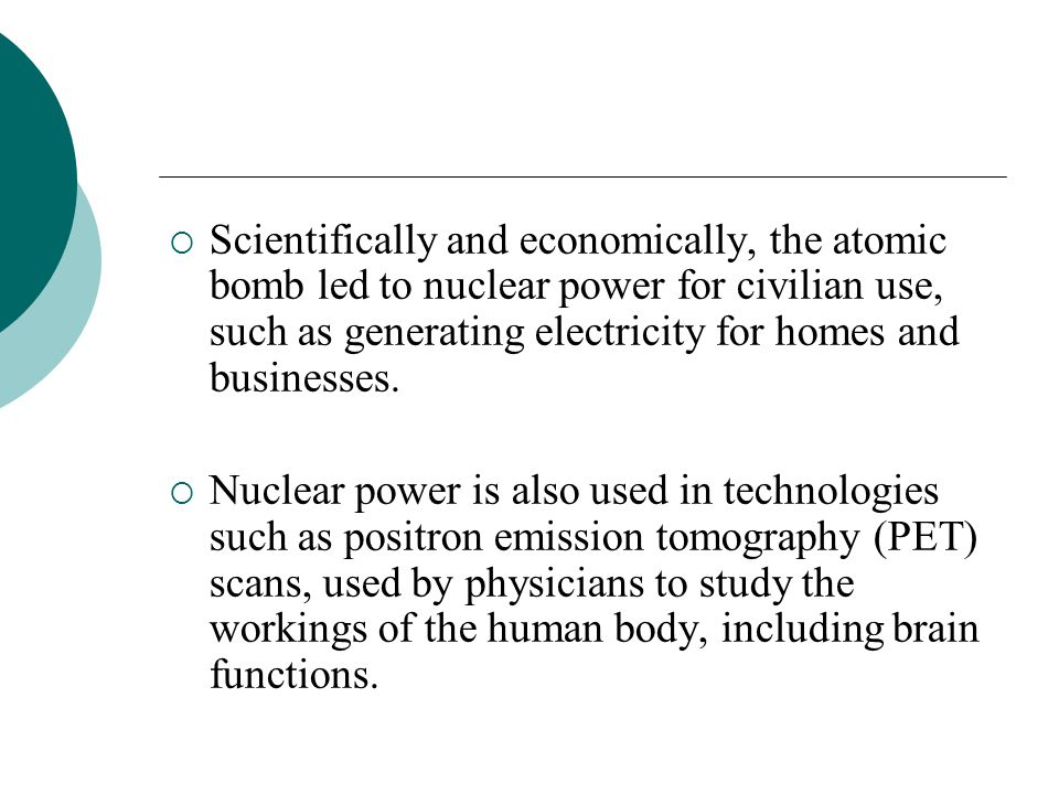 Scientifically and economically, the atomic bomb led to nuclear power for civilian use, such as generating electricity for homes and businesses. Nucle