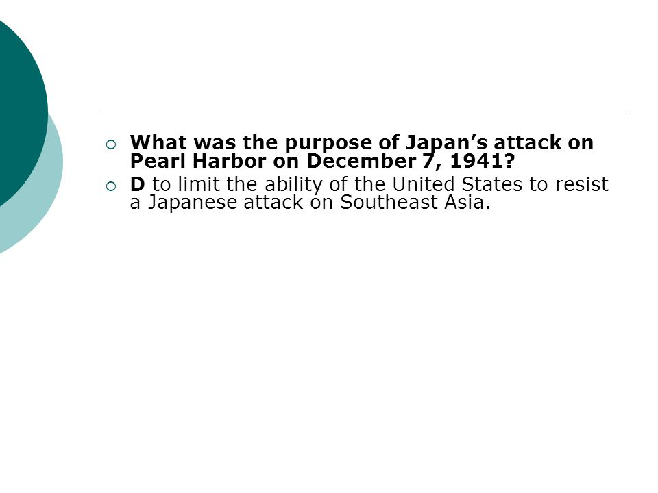 What was the purpose of Japans attack on Pearl Harbor on December 7, 1941? D to limit the ability of the United States to resist a Japanese attack on