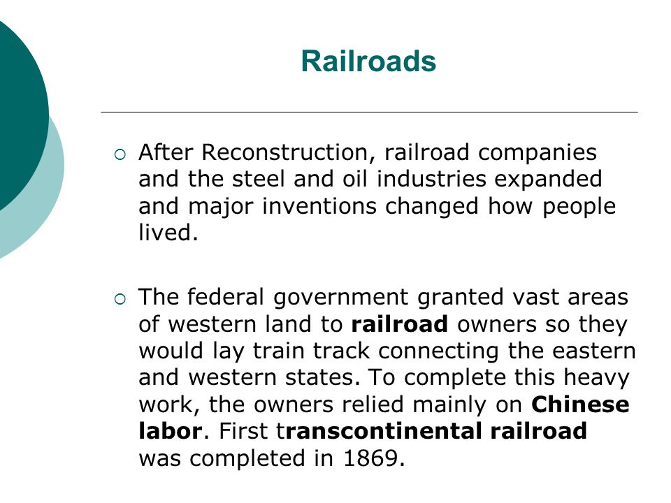 Railroads After Reconstruction, railroad companies and the steel and oil industries expanded and major inventions changed how people lived. The federa