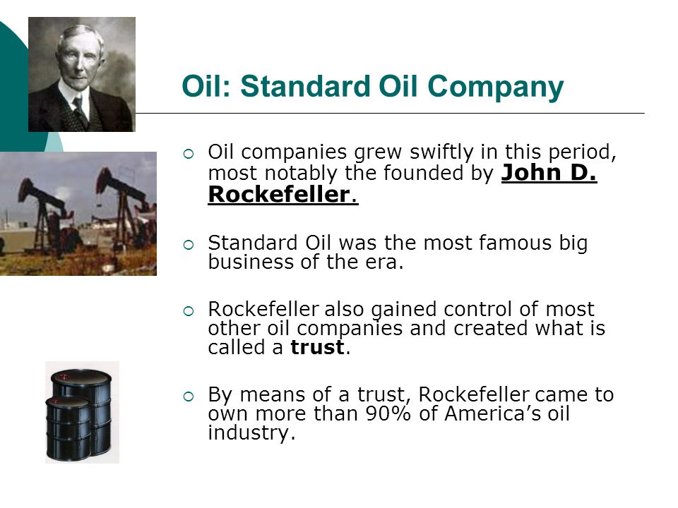 Oil: Standard Oil Company Oil companies grew swiftly in this period, most notably the founded by John D. Rockefeller. Standard Oil was the most famous