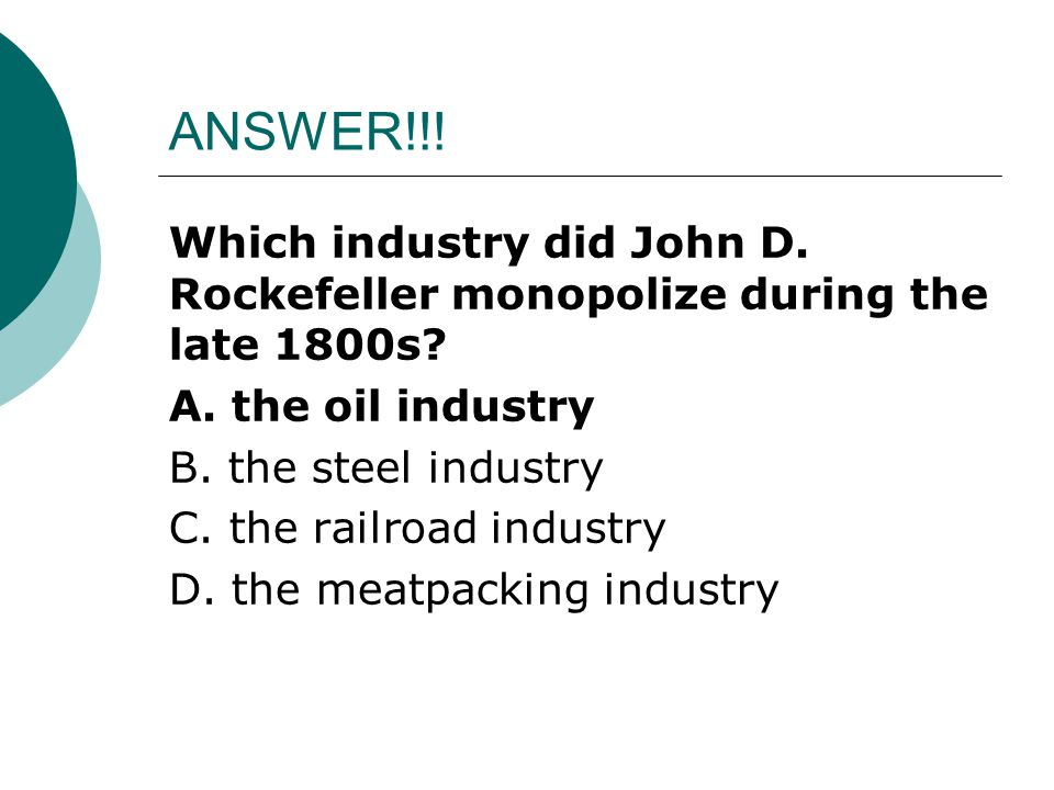 ANSWER!!! Which industry did John D. Rockefeller monopolize during the late 1800s? A. the oil industry B. the steel industry C. the railroad industry